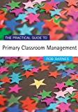The Practical Guide to Primary Classroom Management 9781412919395