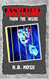 Asylum: from the Inside, R. B. Rose, 1401093183
