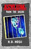 Asylum: from the Inside, R. B. Rose, 1401093183