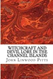 Witchcraft and Devil Lore in the Channel Islands, John Linwood Pitts, 1489562796