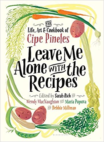 Leave Me Alone With The Recipes The Life Art And Cookbook Of Cipe Pineles Cipe Pineles Sarah Rich Wendy Macnaughton Debbie Millman Maria Popova