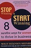 Stop Whining and Start Winning, Molly Dickinson Shepard and Jane K. Stimmler, 0452286921