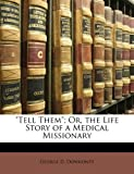 Tell Them; or, the Life Story of a Medical Missionary, George D. Dowkontt, 114322762X