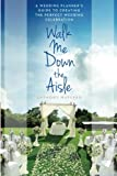 Walk Me Down the Aisle: A Wedding Planner's Guide to Creating the Perfect Wedding Celebration