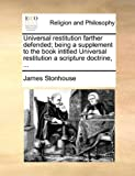 Universal Restitution Farther Defended; Being a Supplement to the Book Intitled Universal Restitution a Scripture Doctrine, James Stonhouse, 1170564283