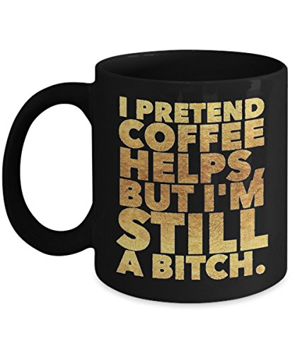 Clever Guys Costume Ideas (I Pretend Coffee Helps, But I'm Still A Bitch - Black and gold Funny mug - 11oz 15oz Coffee Mug - Gift)
