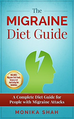 The Migraine Diet Guide: A Complete Diet Guide for People with Migraine Attacks (Also includes: Migraine Safe and Un-Safe Foods, Grocery Shopping List and Eating Out Tips and Guidelines) (Best Foods For Migraine Headaches)