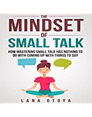 The Mindset of Small Talk: How Mastering Small Talk Has Nothing to Do with Coming Up with Things to Say