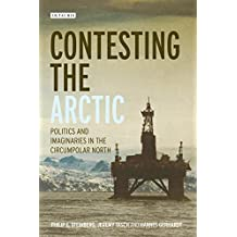 Contesting the Arctic: Politics and Imaginaries in the Circumpolar North (International Library of Human Geography Book 35)