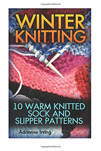 Winter Knitting: 10 Warm Knitted Sock And Slipper Patterns (Volume 2) (Knitted Slippers Patterns)