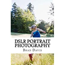 DSLR Portrait Photography: Simple techniques how to create beautiful pictures using your DSLR camera