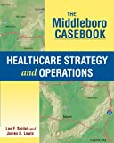 The Middleboro Casebook : Healthcare Strategy and Operations, Seidel, Lee F. and Lewis, James B., 1567936288