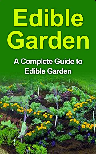 Edible Gardening: Foraging: Edible Garden for Beginners: A Complete Step by Step Guide to Edible Plants, Edible Garden Design, Edible Landscape and Much ... Edible Landscape, Edible Plants, Edible)