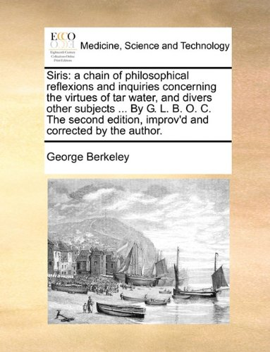 Siris: a chain of philosophical reflexions and inquiries concerning the virtues of tar water, and divers other subjects ... By G. L. B. O. C. The second edition, improv'd and corrected by the author.