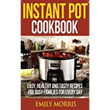 Instant Pot® Cookbook: Easy, Healthy and Tasty Recipes for Busy Families for Every Day