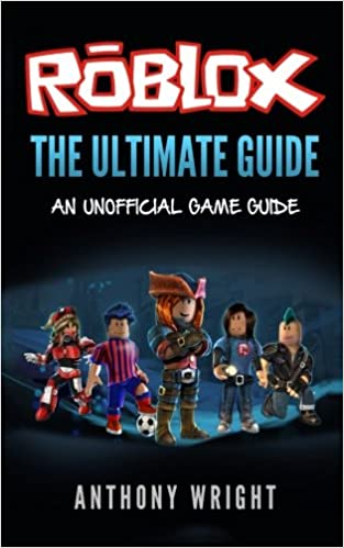 The Ultimate Guide An Unofficial Roblox Game Guide Anthony Wright