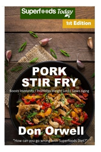 Pork Stir Fry: Over 50 Quick & Easy Gluten Free Low Cholesterol Whole Foods Recipes full of Antioxidants & Phytochemicals (Volume 1) by Don Orwell