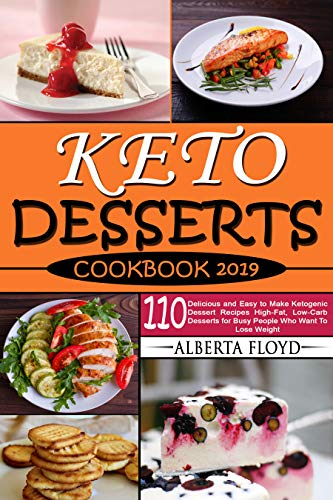 KETO DESSERTS COOKBOOK 2019: 110 Delicious and Easy to Make Ketogenic Dessert Recipes High-Fat, Low-Carb Desserts for Busy People Who Want To Lose Weight by Alberta Floyd
