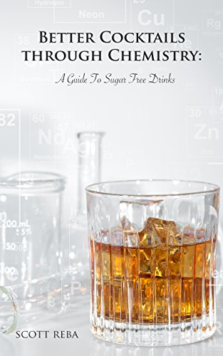 Better Cocktails Through Chemistry: A Guide To Sugar Free Drinks by Scott Reba