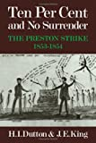 Ten Per Cent and No Surrender : The Preston Strike, 1853-1854, Dutton, H. I. and King, J. E., 0521236207