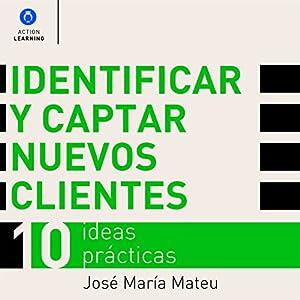 Identificar y captar nuevos clientes. 10 ideas prácticas. [Identify and Attract New Customers. 10 Practical Ideas] Audiobook