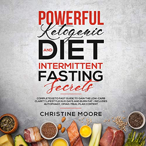 Powerful Ketogenic Diet and Intermittent Fasting Secrets: Complete Keto Fast Guide to Gain the Low-Carb Clarity Lifestyle in 21 Days and Burn Fat - Includes Autophagy, OMAD, Meal Plan - Weight Metabolic Shake Loss Reset