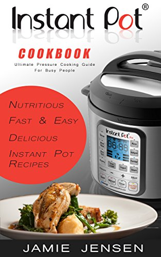 Instant Pot Cookbook - Ultimate Pressure Cooking Guide For Busy People: Nutritious, Fast and Easy, Delicious Instant Pot Recipes by Jamie Jensen
