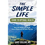 The Simple Life Guide To Optimal Health: How to Get Healthy, Lose Weight, Reverse Disease and Feel Better Than Ever
