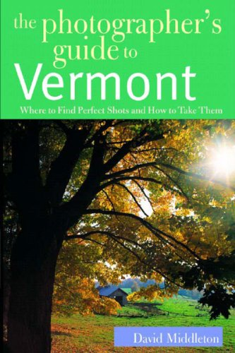 The Photographer's Guide to Vermont: Where to Find Perfect Shots and How to Take Them (The Photographer's Guide)