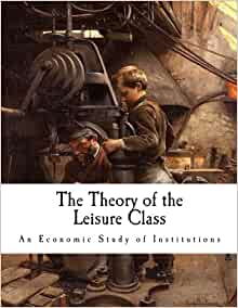 an analysis of thorstein veblens theory of the leisure class In the theory of the leisure class: an economic study in the evolution of institutions (1899), thorstein veblen said that the us was imitating the socially static.