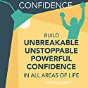 Confidence: Build Unbreakable, Unstoppable, Powerful Confidence Audiobook by Justin Albert Narrated by Wendell Wadsworth