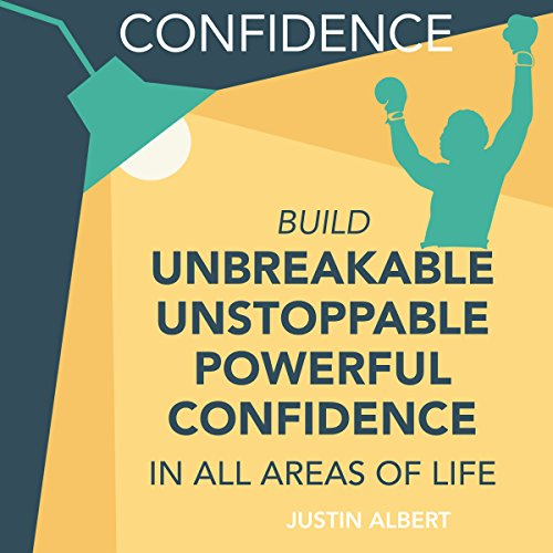 Confidence: Build Unbreakable, Unstoppable, Powerful Confidence