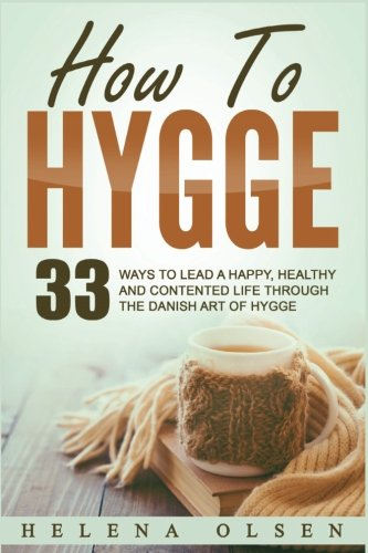 How To Hygge: 33 Ways To Lead A Happy, Healthy and Contented Life through the Danish Art of Hygge