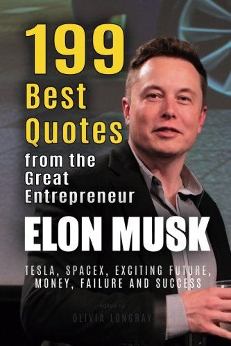 Elon Musk  199 Best Quotes From The Great Entrepreneur  Tesla SpaceX Exciting Future Money Failure And Success  Powerful Lessons From The Extraordinary People Book 1