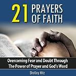 21 Prayers of Faith: Overcoming Fear and Doubt Through the Power of Prayer and God's Word : A Life of Faith | Shelley Hitz
