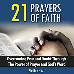 21 Prayers of Faith: Overcoming Fear and Doubt Through the Power of Prayer and God's Word