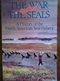 The War Against the Seals : A History of the North American Seal Fishery, Busch, Briton C., 0773506101