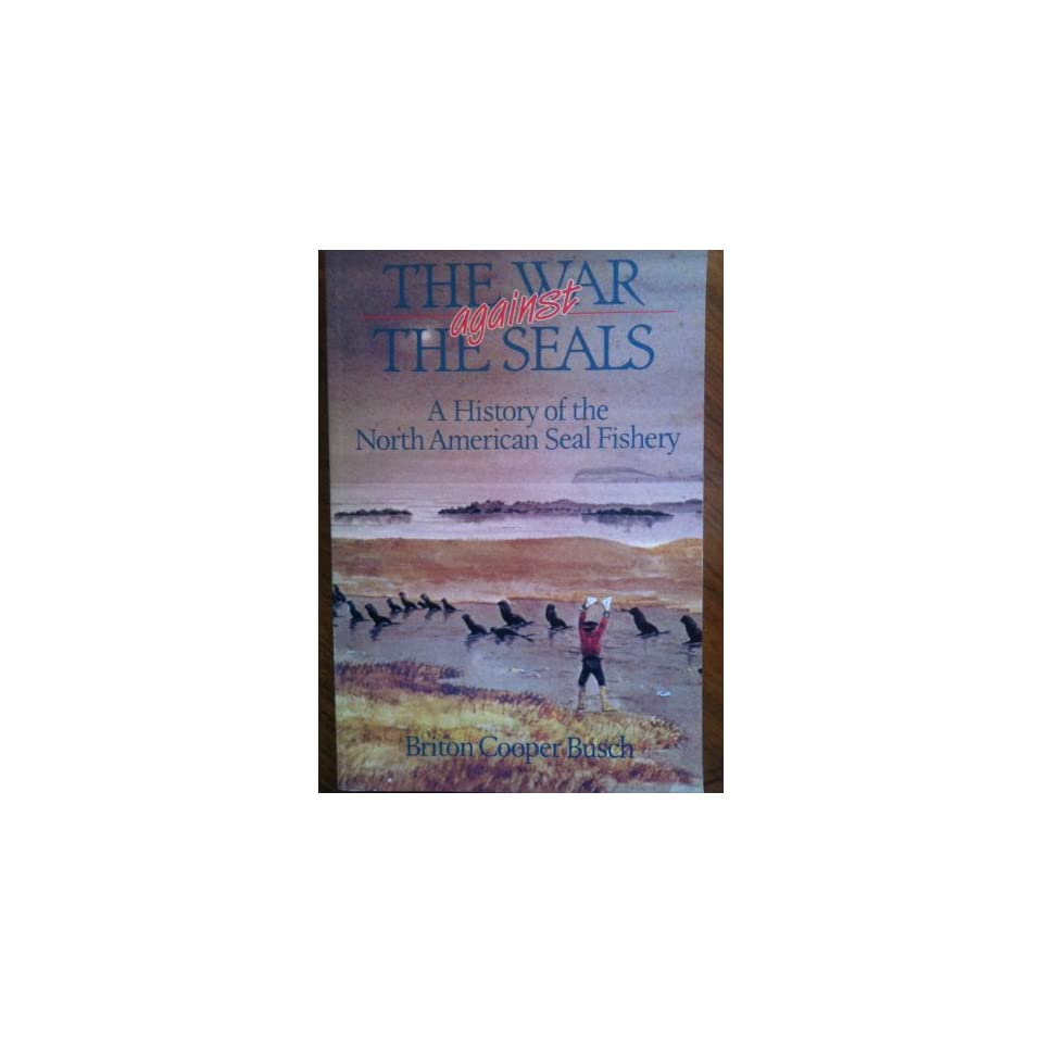 The War Against the Seals A History of the North American Seal Fishery