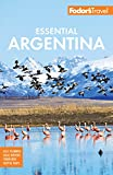 Fodor s Essential Argentina: with the Wine Country, Uruguay & Chilean Patagonia (Full-color Travel Guide)