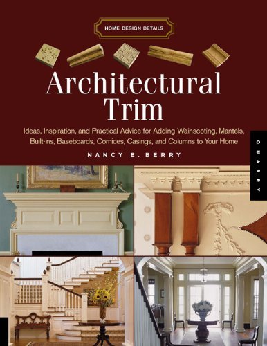 Architectural Trim: Ideas, Inspiration and Practical Advice for Adding Wainscoting, Mantels, Built-Ins, Baseboards, Cornices, Castings and Columns to your ... Columns to Your House (Home Design Details)