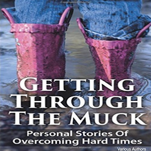 Getting Through the Muck: Personal Stories of Overcoming Hard Times
