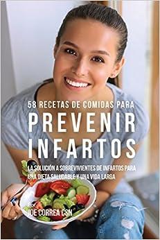 58 Recetas De Comidas Para Prevenir Infartos: La Solución a Sobrevivientes De Infartos Para Una Dieta Saludable y Una Vida Larga