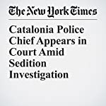 Catalonia Police Chief Appears in Court Amid Sedition Investigation | Raphael Minder