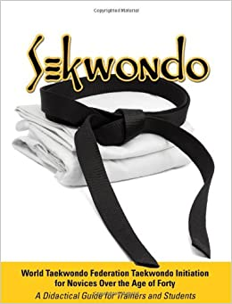 Sekwondo: World Taekwondo Federation Taekwondo Initiation for Novices Over the Age of Forty. a Didactical Guide for Trainers and