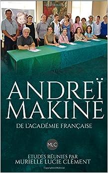 Andreï Makine de l'Académie française.: Etudes réunies par Murielle Lucie Clément