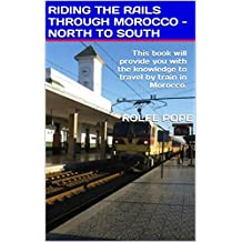 RIDING THE RAILS THROUGH MOROCCO - NORTH TO SOUTH: This book will provide you with the knowledge to travel by train in Morocco.
