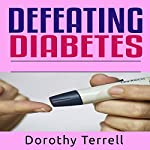 Defeating Diabetes: Discover the Secrets for Successfully Coping with Diabetes That Teach You How to Enjoy Your Life All the Time | Dorothy Terrell