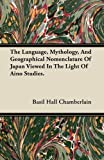 The Language, Mythology, and Geographical Nomenclature of Japan Viewed in the Light of Aino Studies, Basil Hall Chamberlain, 1446074943