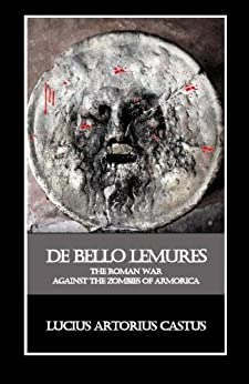 De Bello Lemures, Or The Roman War Against the Zombies of Armorica by [Brookside, Thomas, Lucius Artorius Castus]