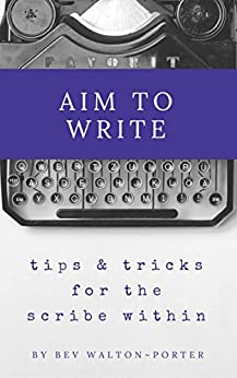 Aim To Write: Tips & Tricks for Freeing the Scribe Within by [Walton-Porter, Bev]